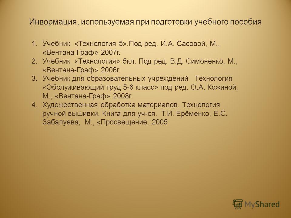 Инвормация, используемая при подготовки учебного пособия 1. Учебник «Технология 5».Под ред. И.А. Сасовой, М., «Вентана-Граф» 2007 г. 2. Учебник «Технология» 5 кл. Под ред. В.Д. Симоненко, М., «Вентана-Граф» 2006 г. 3. Учебник для образовательных учре