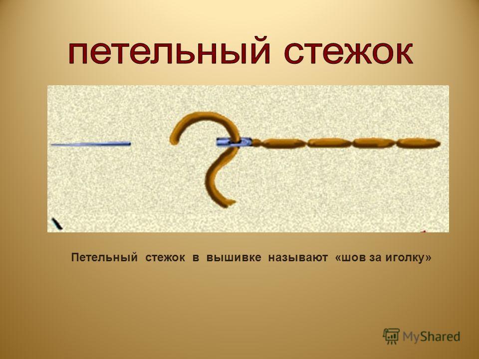 Петельный стежок в вышивке называют «шов за иголку»