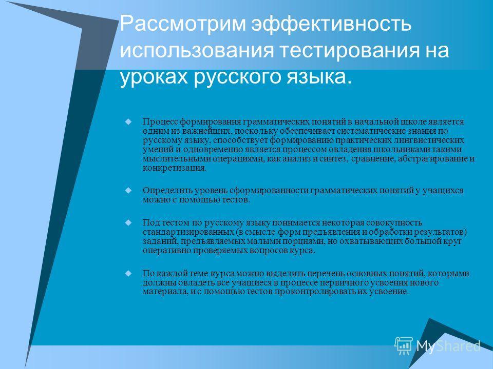 Рассмотрим эффективность использования тестирования на уроках русского языка. Процесс формирования грамматических понятий в начальной школе является одним из важнейших, поскольку обеспечивает систематические знания по русскому языку, способствует фор