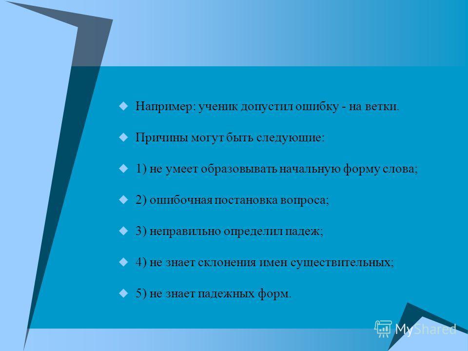 Например: ученик допустил ошибку - на ветки. Причины могут быть следующие: 1) не умеет образовывать начальную форму слова; 2) ошибочная постановка вопроса; 3) неправильно определил падеж; 4) не знает склонения имен существительных; 5) не знает падежн