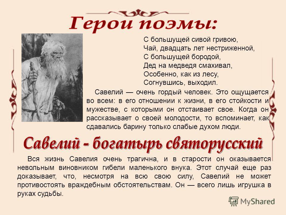 С большущей сивой гривою, Чай, двадцать лет нестриженной, С большущей бородой, Дед на медведя смахивал, Особенно, как из лесу, Согнувшись, выходил. Савелий очень гордый человек. Это ощущается во всем: в его отношении к жизни, в его стойкости и мужест