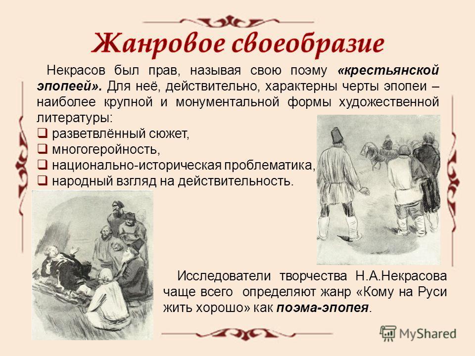 Некрасов был прав, называя свою поэму «крестьянской эпопеей». Для неё, действительно, характерны черты эпопеи – наиболее крупной и монументальной формы художественной литературы: разветвлённый сюжет, многогеройность, национально-историческая проблема