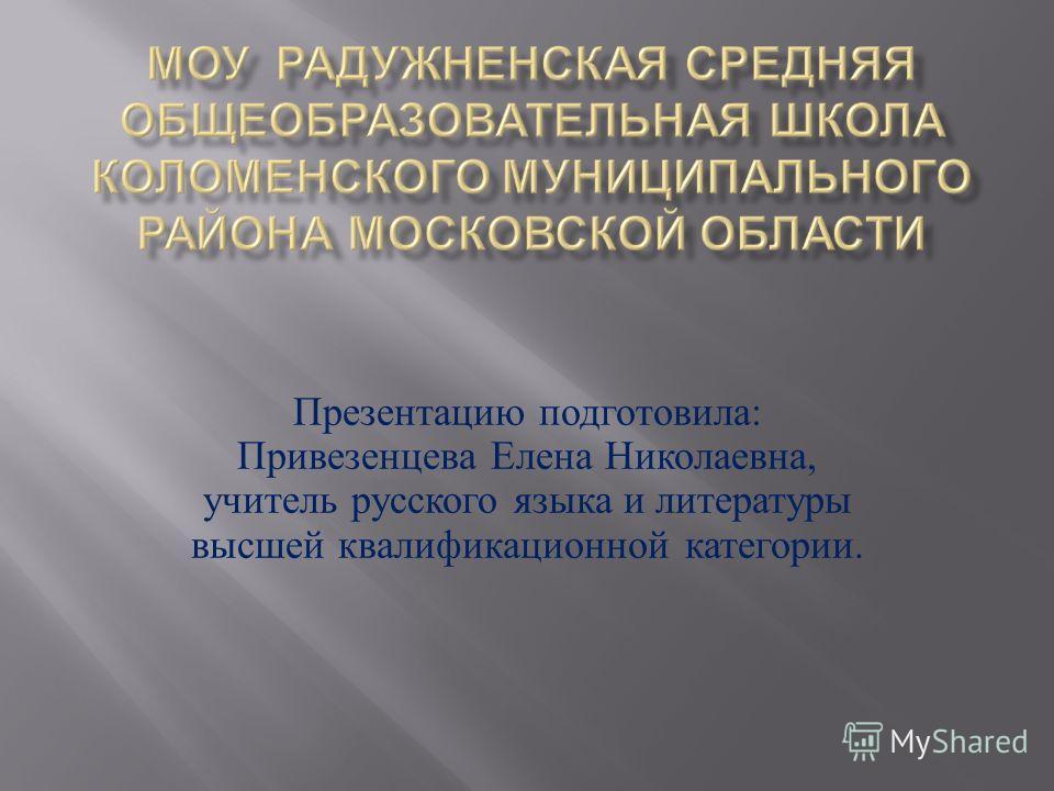 Презентацию подготовила : Привезенцева Елена Николаевна, учитель русского языка и литературы высшей квалификационной категории.