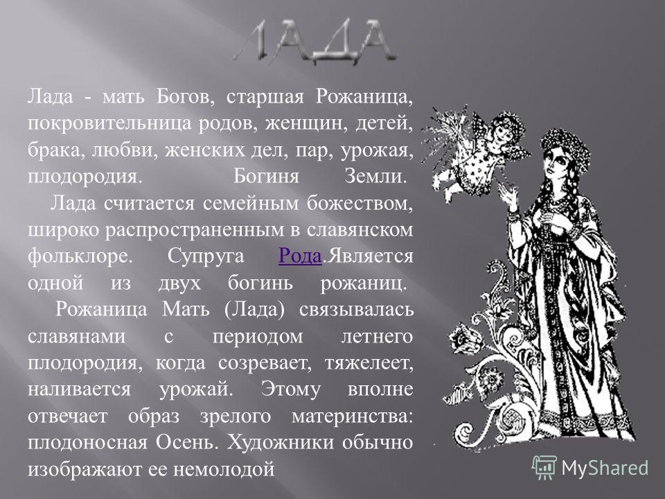 Лада - мать Богов, старшая Рожаница, покровительница родов, женщин, детей, брака, любви, женских дел, пар, урожая, плодородия. Богиня Земли. Лада считается семейным божеством, широко распространенным в славянском фольклоре. Супруга Рода.Является одно