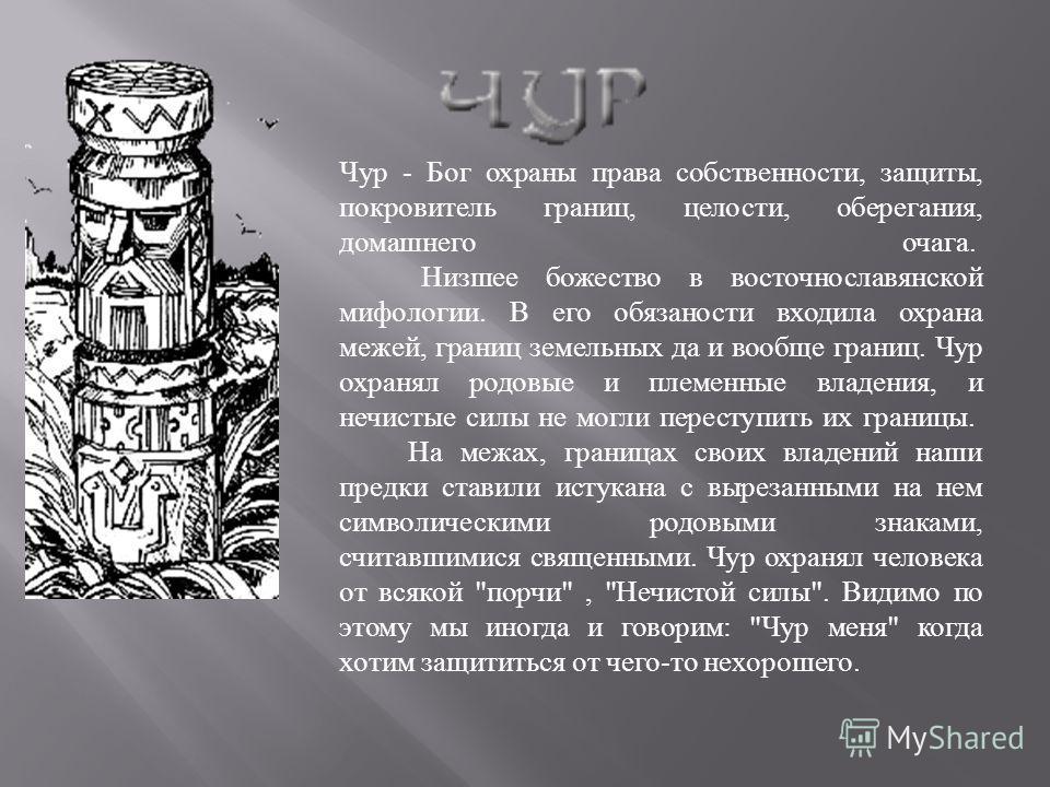 Чур - Бог охраны права собственности, защиты, покровитель границ, целости, оберегания, домашнего очага. Низшее божество в восточнославянской мифологии. В его обязаности входила охрана межей, границ земельных да и вообще границ. Чур охранял родовые и