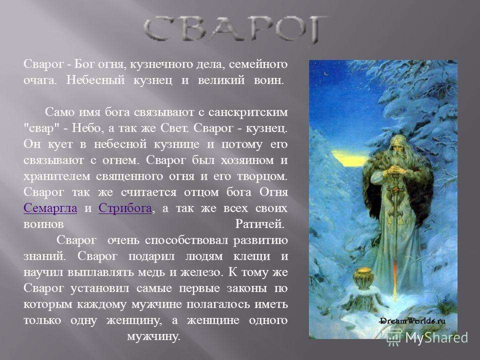 Сварог - Бог огня, кузнечного дела, семейного очага. Небесный кузнец и великий воин. Само имя бога связывают с санскритским