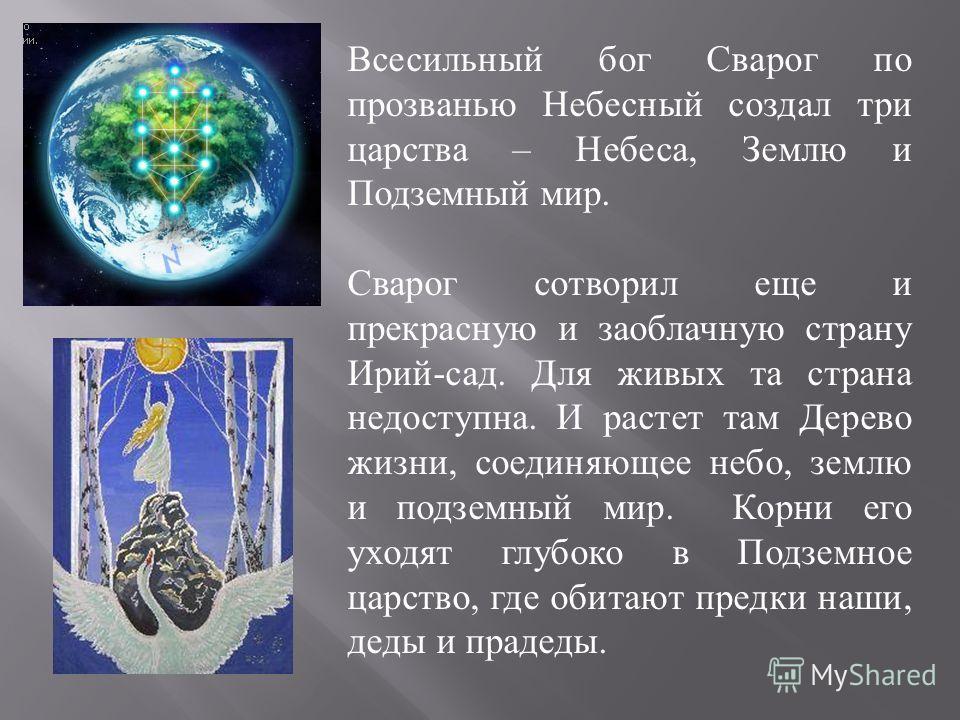 Всесильный бог Сварог по прозванью Небесный создал три царства – Небеса, Землю и Подземный мир. Сварог сотворил еще и прекрасную и заоблачную страну Ирий-сад. Для живых та страна недоступна. И растет там Дерево жизни, соединяющее небо, землю и подзем