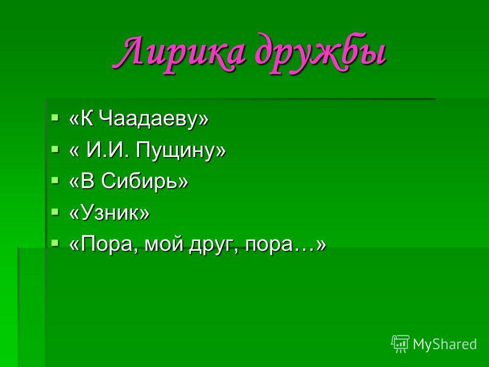 Лирика дружбы «К Чаадаеву» «К Чаадаеву» « И.И. Пущину» « И.И. Пущину» «В Сибирь» «В Сибирь» «Узник» «Узник» «Пора, мой друг, пора…» «Пора, мой друг, пора…»