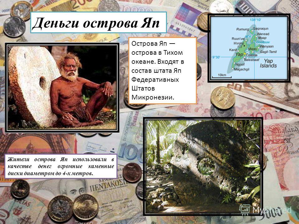 Деньги острова Яп Острова Яп острова в Тихом океане. Входят в состав штата Яп Федеративных Штатов Микронезии. Жители острова Яп использовали в качестве денег огромные каменные диски диаметром до 4-х метров.