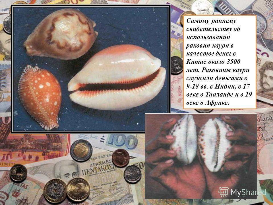 Самому раннему свидетельству об использовании раковин каури в качестве денег в Китае около 3500 лет. Раковины каури служили деньгами в 9-18 вв. в Индии, в 17 веке в Таиланде и в 19 веке в Африке.