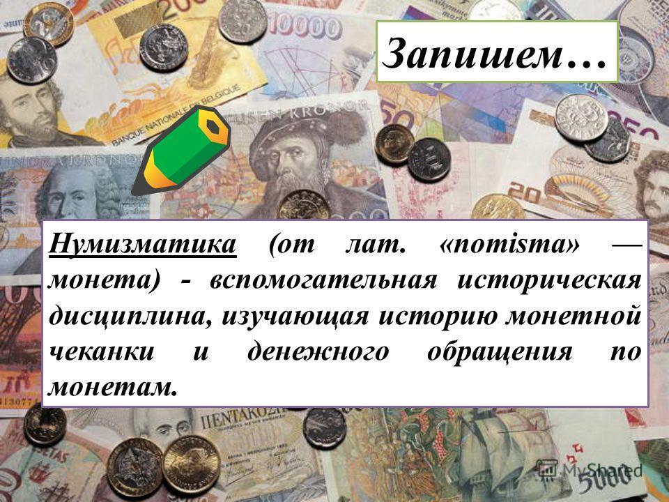 Нумизматика (от лат. «nomisma» монета) - вспомогательная историческая дисциплина, изучающая историю монетной чеканки и денежного обращения по монетам. Запишем…