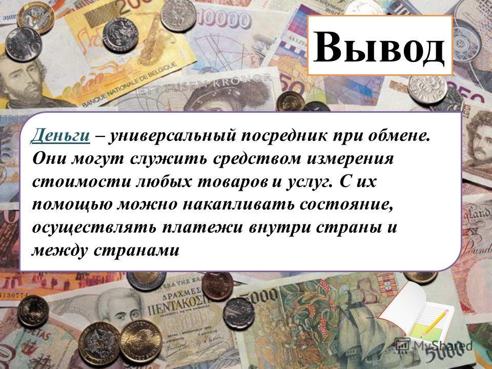 Деньги – универсальный посредник при обмене. Они могут служить средством измерения стоимости любых товаров и услуг. С их помощью можно накапливать состояние, осуществлять платежи внутри страны и между странами Вывод
