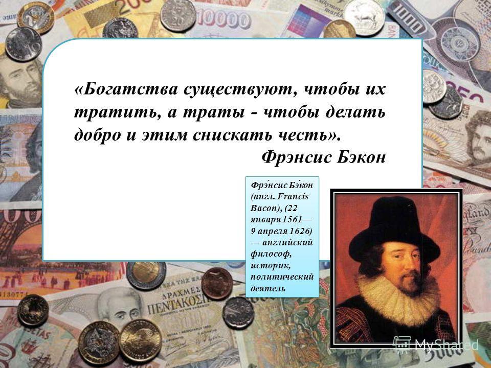 «Богатства существуют, чтобы их тратить, а траты - чтобы делать добро и этим снискать честь». Фрэнсис Бэкон Фрэ́нсис Бэ́кон (англ. Francis Bacon), (22 января 1561 9 апреля 1626) английский философ, историк, политический деятель
