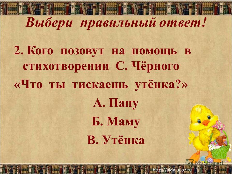Выбери правильный ответ! 2. Кого позовут на помощь в стихотворении С. Чёрного «Что ты тискаешь утёнка?» А. Папу Б. Маму В. Утёнка