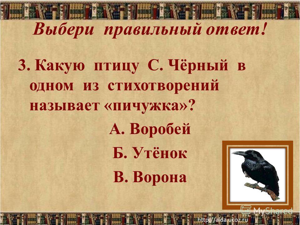 Выбери правильный ответ! 3. Какую птицу С. Чёрный в одном из стихотворений называет «пичужка»? А. Воробей Б. Утёнок В. Ворона