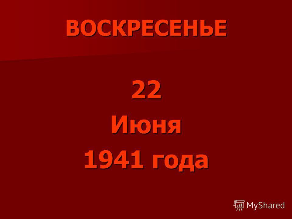 ВОСКРЕСЕНЬЕ 22Июня 1941 года