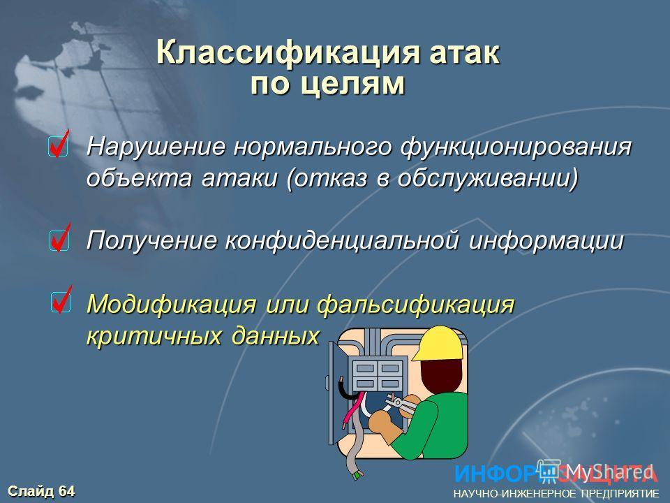 Слайд 64 Классификация атак по целям Нарушение нормального функционирования Нарушение нормального функционирования объекта атаки (отказ в обслуживании) объекта атаки (отказ в обслуживании) ИНФОРМЗАЩИТА НАУЧНО-ИНЖЕНЕРНОЕ ПРЕДПРИЯТИЕ Получение конфиден