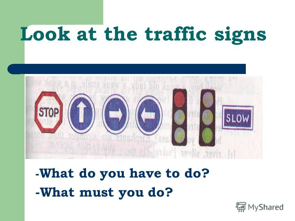 Look at the traffic signs - What do you have to do? -What must you do?