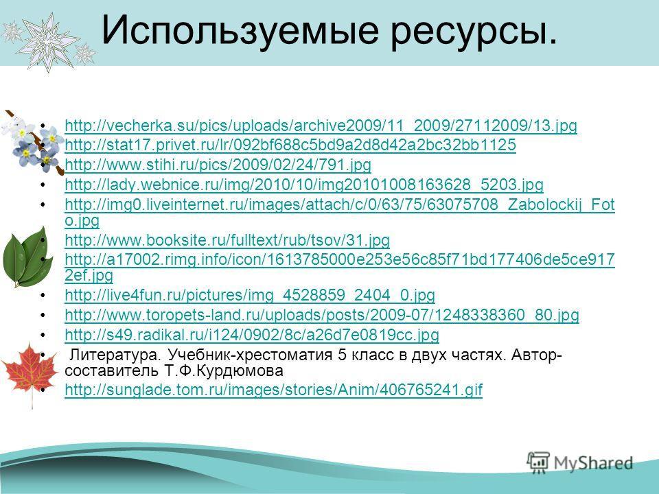 Используемые ресурсы. http://vecherka.su/pics/uploads/archive2009/11_2009/27112009/13. jpg http://stat17.privet.ru/lr/092bf688c5bd9a2d8d42a2bc32bb1125 http://www.stihi.ru/pics/2009/02/24/791. jpg http://lady.webnice.ru/img/2010/10/img20101008163628_5