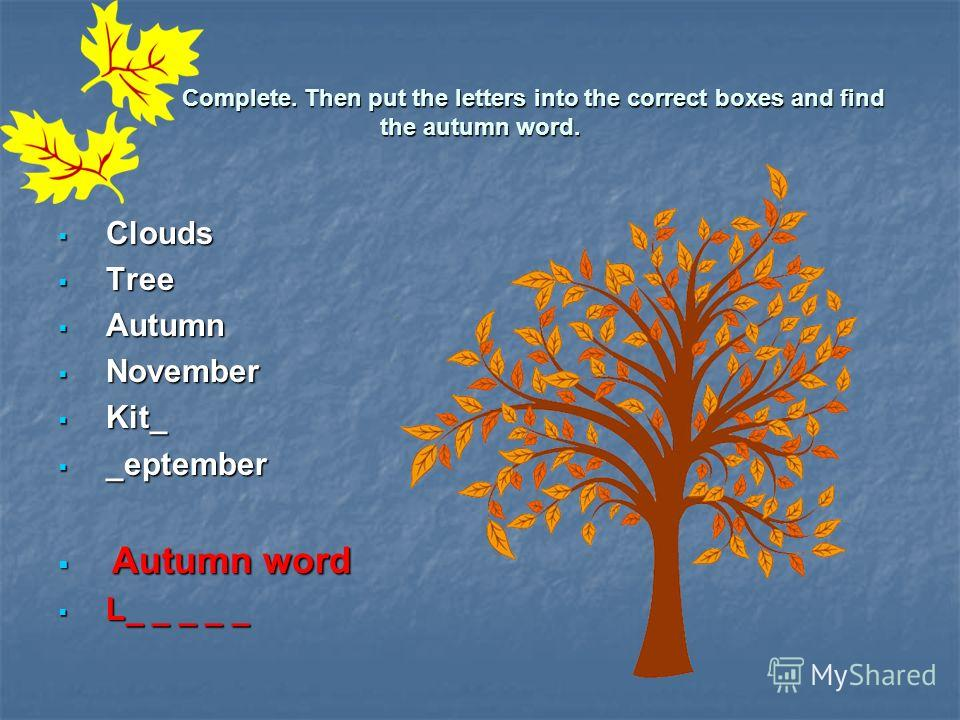 Complete. Then put the letters into the correct boxes and find the autumn word. Complete. Then put the letters into the correct boxes and find the autumn word. Clouds Clouds Tree Tree Autumn Autumn November November Kit_ Kit_ _eptember _eptember Autu