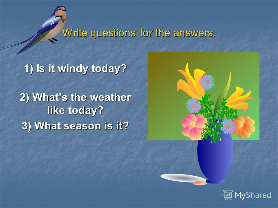 Write questions for the answers. 1) Is it windy today? 2) Whats the weather like today? 3) What season is it?