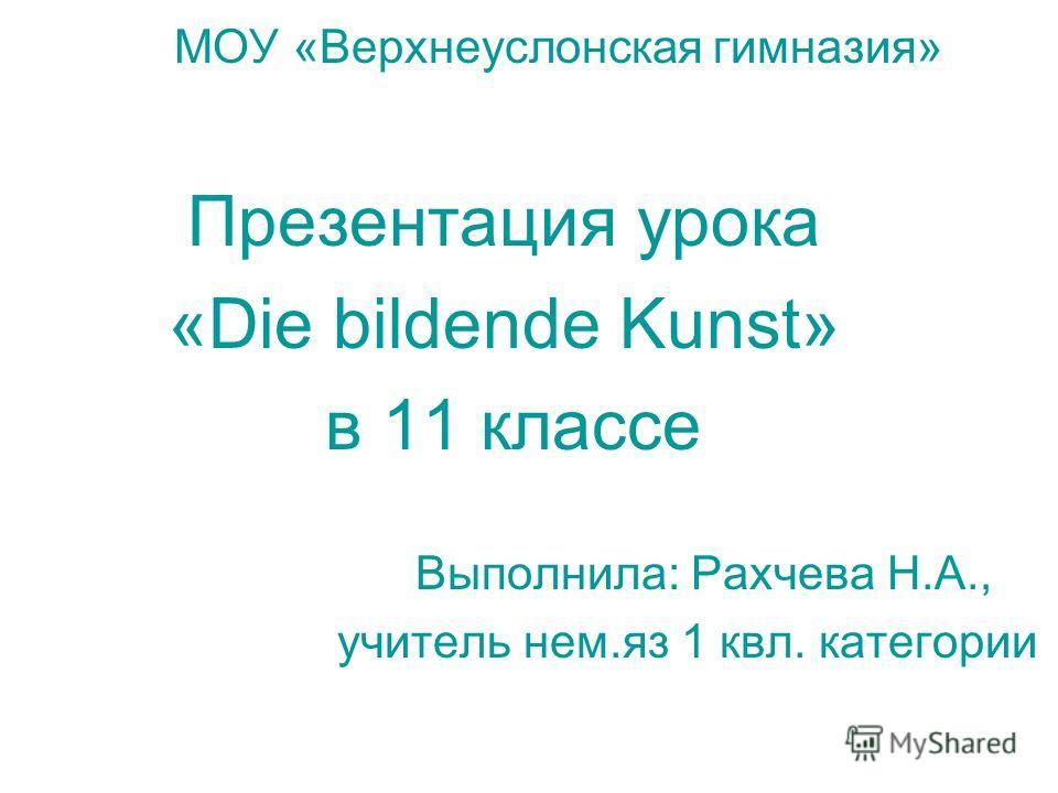 МОУ «Верхнеуслонская гимназия» Презентация урока «Die bildende Kunst» в 11 классе Выполнила: Рахчева Н.А., учитель нем.яз 1 квл. категории