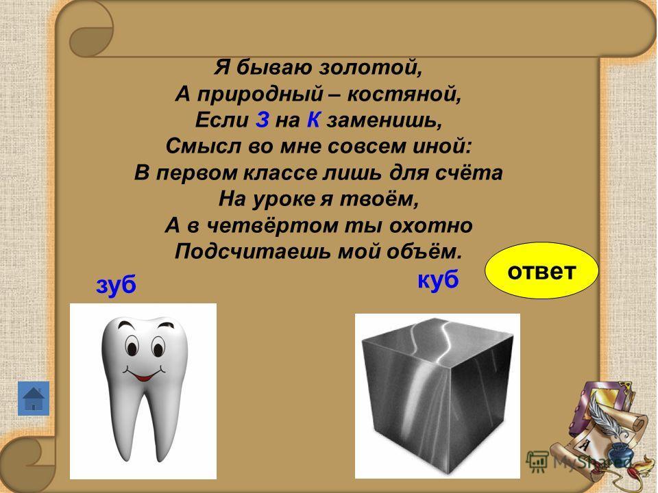 Я бываю золотой, А природный – костяной, Если З на К заменишь, Смысл во мне совсем иной: В первом классе лишь для счёта На уроке я твоём, А в четвёртом ты охотно Подсчитаешь мой объём. зуб куб ответ