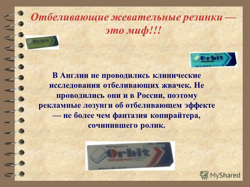 Отбеливающие жевательные резинки это миф!!! В Англии не проводились клинические исследования отбеливающих жвачек. Не проводились они и в России, поэтому рекламные лозунги об отбеливающем эффекте не более чем фантазия копирайтера, сочинившего ролик.