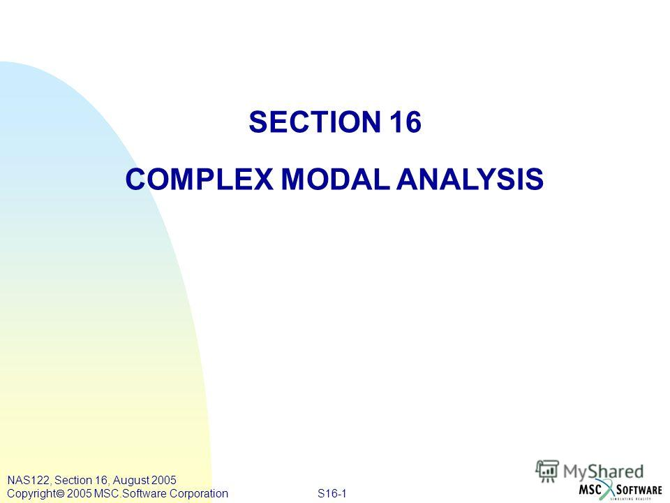 S16-1 NAS122, Section 16, August 2005 Copyright 2005 MSC.Software Corporation SECTION 16 COMPLEX MODAL ANALYSIS