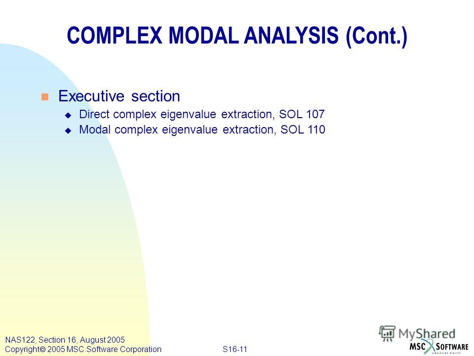 S16-11 NAS122, Section 16, August 2005 Copyright 2005 MSC.Software Corporation COMPLEX MODAL ANALYSIS (Cont.) n Executive section u Direct complex eigenvalue extraction, SOL 107 u Modal complex eigenvalue extraction, SOL 110