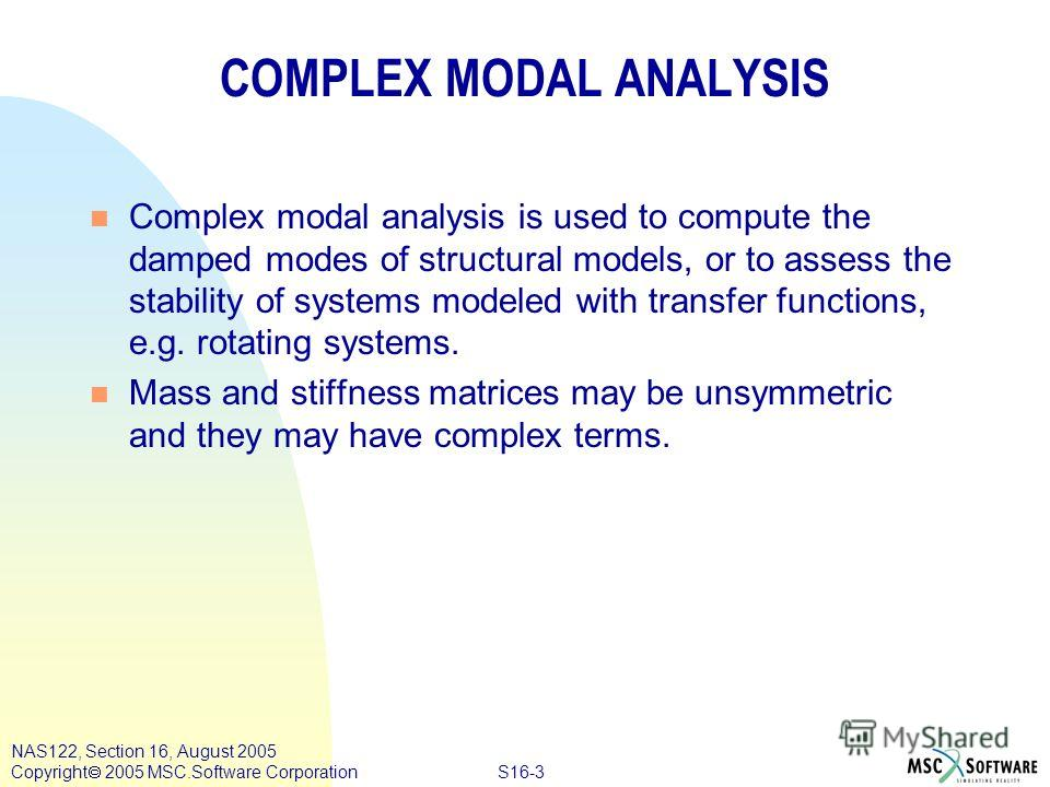 S16-3 NAS122, Section 16, August 2005 Copyright 2005 MSC.Software Corporation COMPLEX MODAL ANALYSIS n Complex modal analysis is used to compute the damped modes of structural models, or to assess the stability of systems modeled with transfer functi