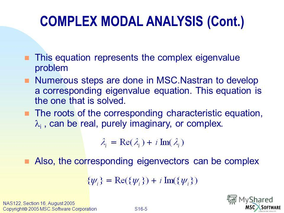 S16-5 NAS122, Section 16, August 2005 Copyright 2005 MSC.Software Corporation COMPLEX MODAL ANALYSIS (Cont.) n This equation represents the complex eigenvalue problem n Numerous steps are done in MSC.Nastran to develop a corresponding eigenvalue equa