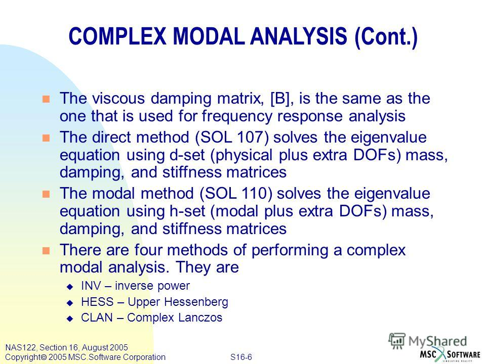 S16-6 NAS122, Section 16, August 2005 Copyright 2005 MSC.Software Corporation COMPLEX MODAL ANALYSIS (Cont.) n The viscous damping matrix, [B], is the same as the one that is used for frequency response analysis n The direct method (SOL 107) solves t