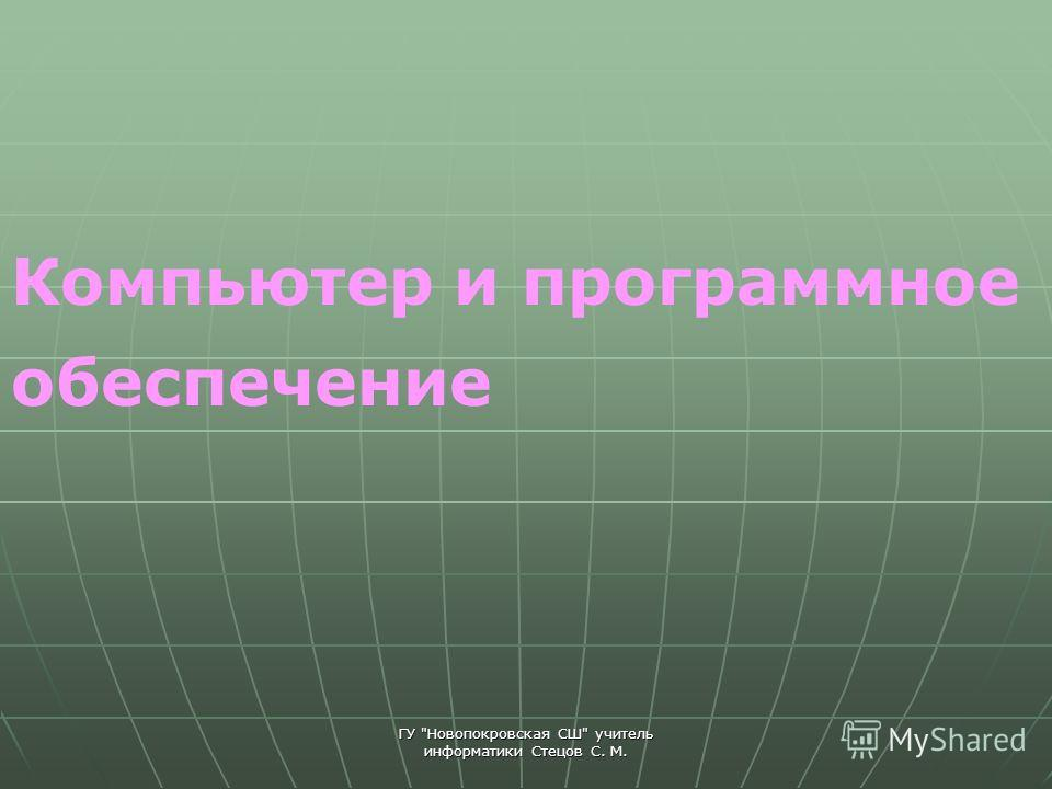 ГУ Новопокровская СШ учитель информатики Стецов С. М. Компьютер и программное обеспечение