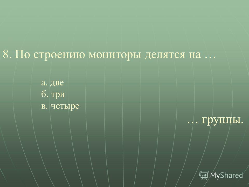 8. По строению мониторы делятся на … а. две б. три в. четыре … группы.