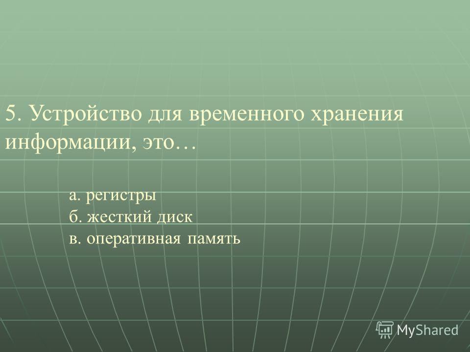 5. Устройство для временного хранения информации, это… а. регистры б. жесткий диск в. оперативная память
