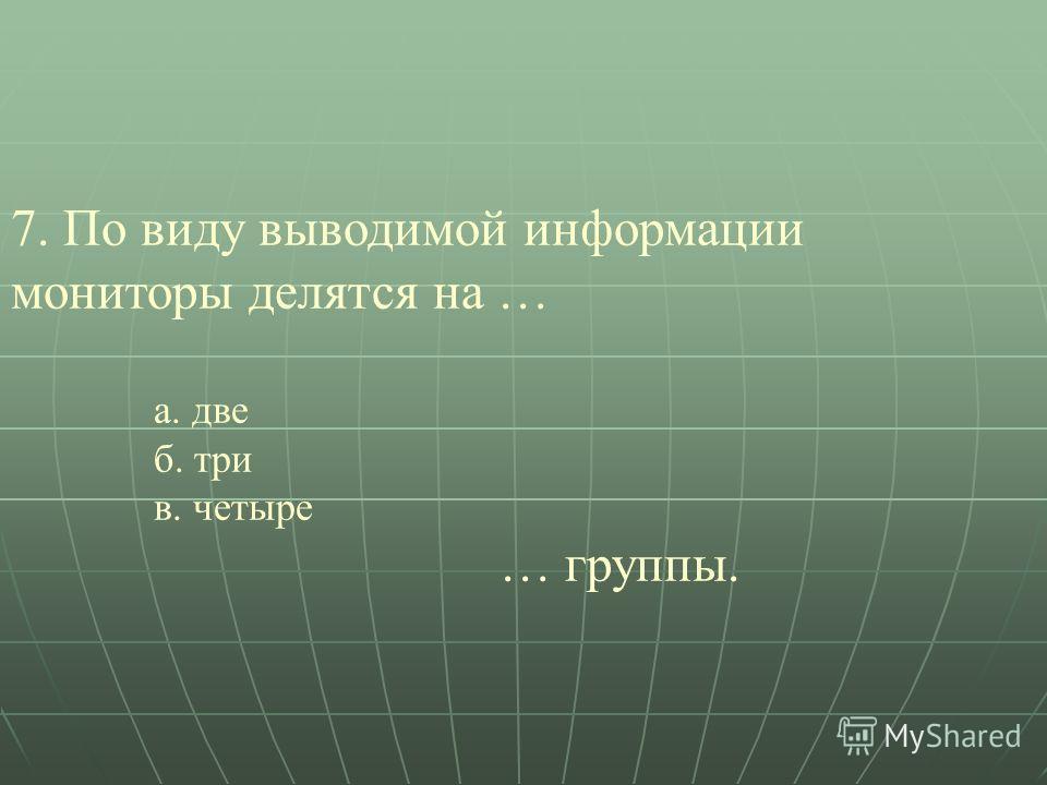 7. По виду выводимой информации мониторы делятся на … а. две б. три в. четыре … группы.