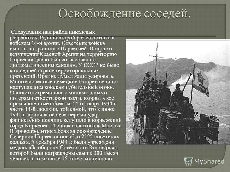 Следующим пал район никелевых разработок. Родина второй раз салютовала войскам 14-й армии. Советские войска вышли на границу с Норвегией. Вопрос о вступлении Красной Армии на территорию Норвегии давно был согласован по дипломатическим каналам. У СССР