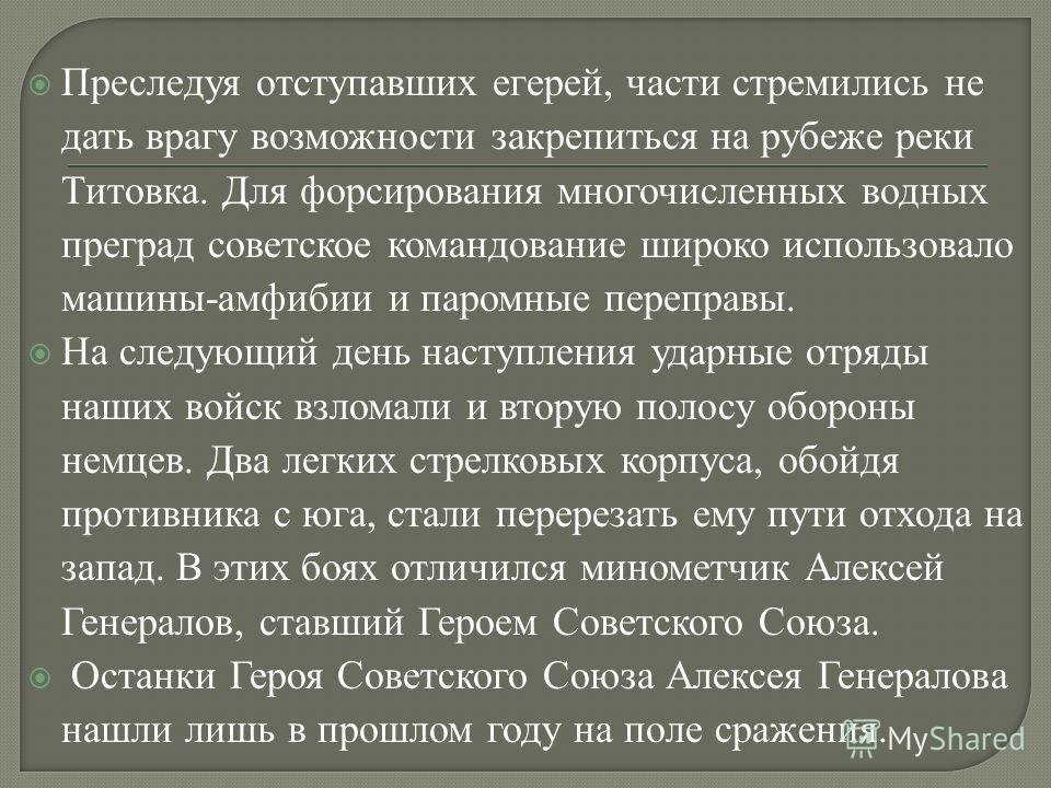 Преследуя отступавших егерей, части стремились не дать врагу возможности закрепиться на рубеже реки Титовка. Для форсирования многочисленных водных преград советское командование широко использовало машины-амфибии и паромные переправы. На следующий д