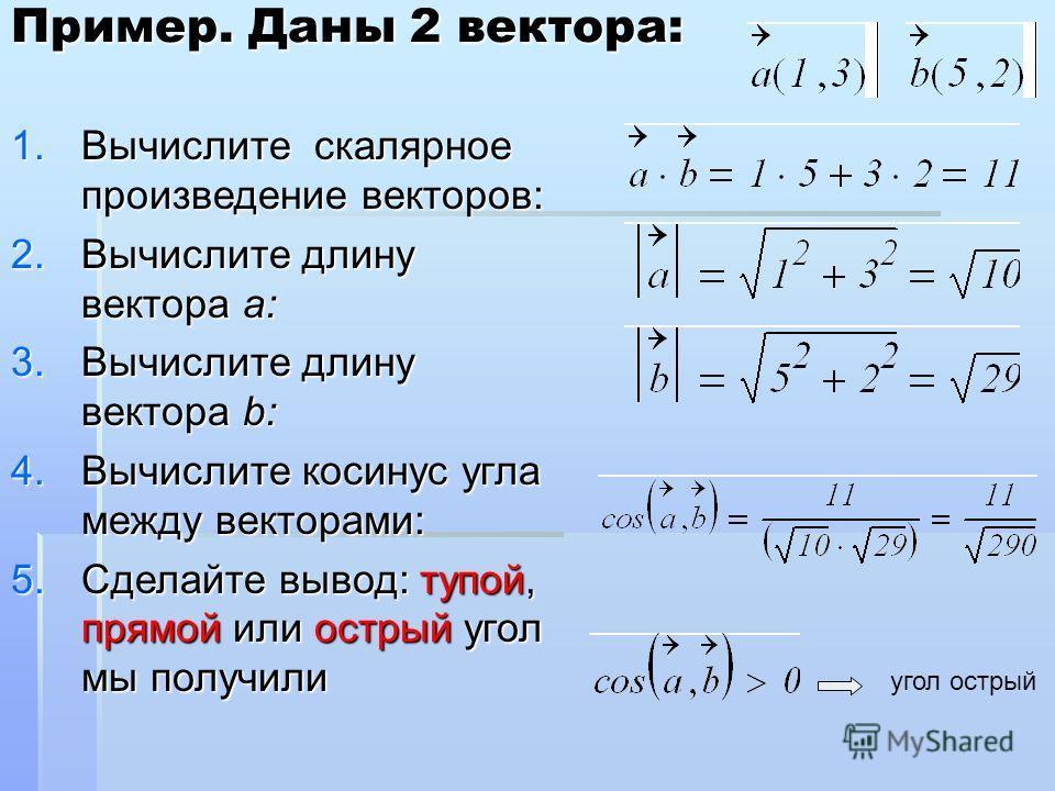 1. Вычислите скалярное произведение векторов: 2. Вычислите длину вектора a: 3. Вычислите длину вектора b: 4. Вычислите косинус угла между векторами: 5. Сделайте вывод: тупой, прямой или острый угол мы получили Пример. Даны 2 вектора: угол острый