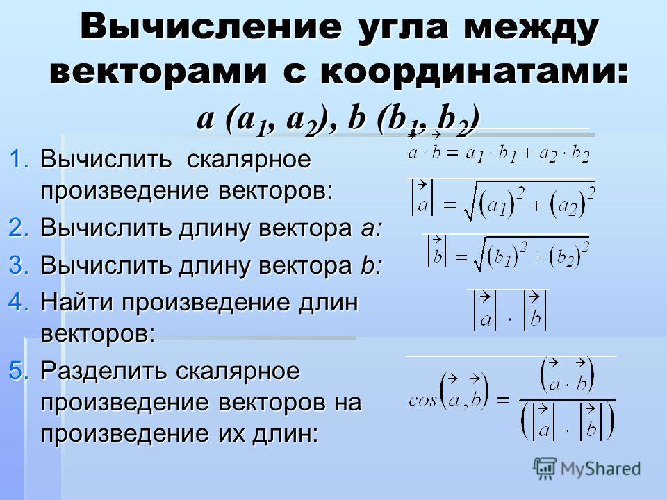 Вычисление угла между векторами с координатами: a (a 1, a 2 ), b (b 1, b 2 ) 1. В ычислить скалярное произведение векторов: 2. В ычислить длину вектора a: 3. В ычислить длину вектора b: 4. Н айти произведение длин векторов: 5. Р азделить скалярное пр