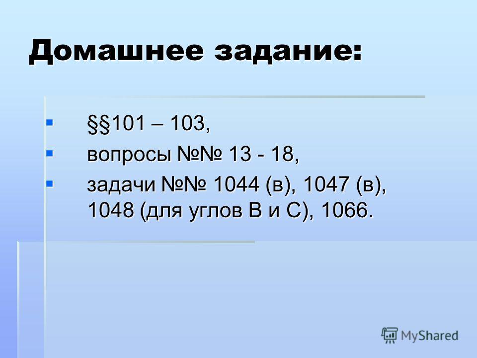 Домашнее задание: §§101 – 103, §§101 – 103, вопросы 13 - 18, вопросы 13 - 18, задачи 1044 (в), 1047 (в), 1048 (для углов В и С), 1066. задачи 1044 (в), 1047 (в), 1048 (для углов В и С), 1066.