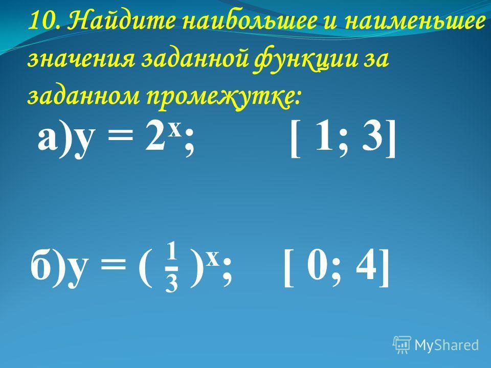 10. Найдите наибольшее и наименьшее значения заданной функции за заданном промежутке: а)у = 2 х ; [ 1; 3] б)у = ( - ) х ; [ 0; 4] 1313