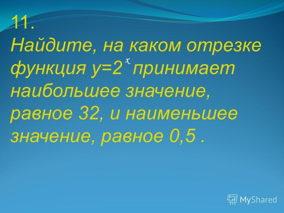 11. Найдите, на каком отрезке функция у=2 принимает наибольшее значение, равное 32, и наименьшее значение, равное 0,5. х