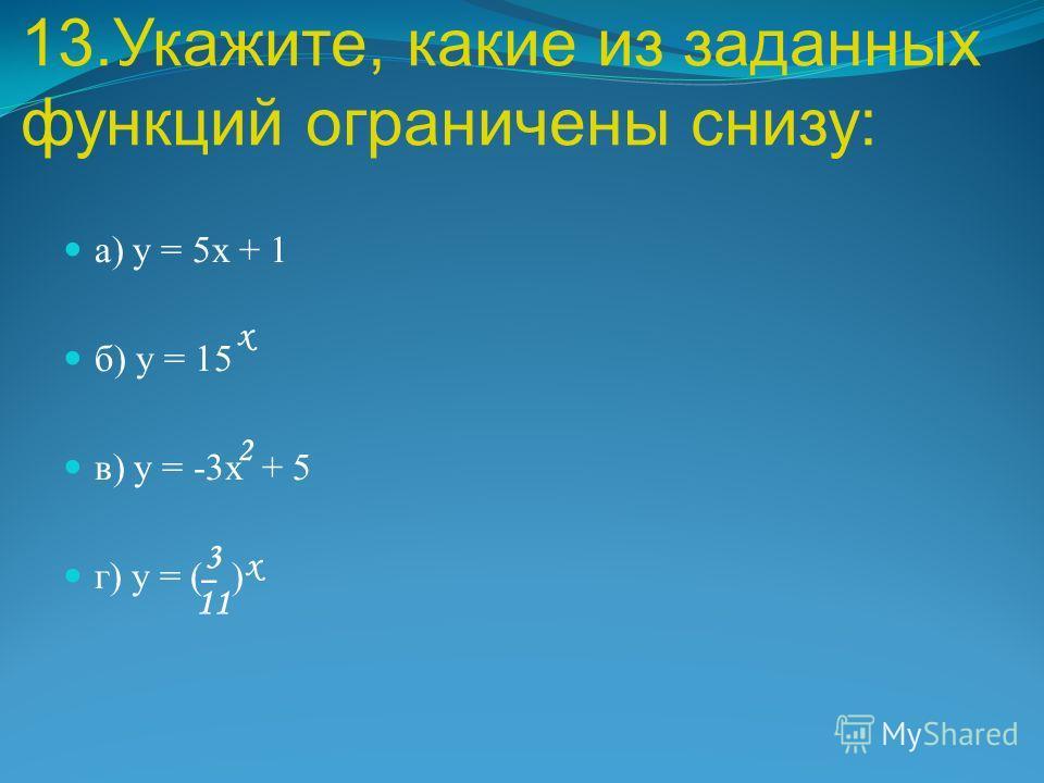 13.Укажите, какие из заданных функций ограничены снизу: а) у = 5 х + 1 б) у = 15 в) у = -3 х + 5 г) у = ( ) х 2 3 11 х