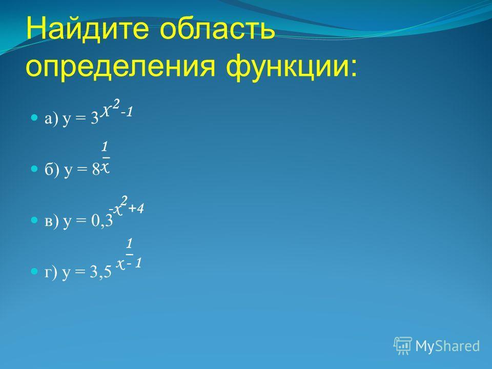 Найдите область определения функции: а) у = 3 б) у = 8 в) у = 0,3 г) у = 3,5 Х -1 2 1 х 1 х -х +4 2 1 х - 1