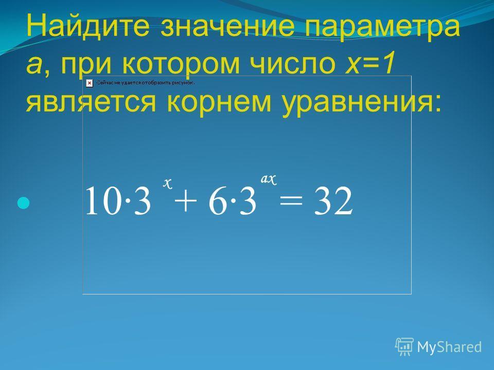 Найдите значение параметра а, при котором число х=1 является корнем уравнения: 10·3 + 6·3 = 32 х ахах