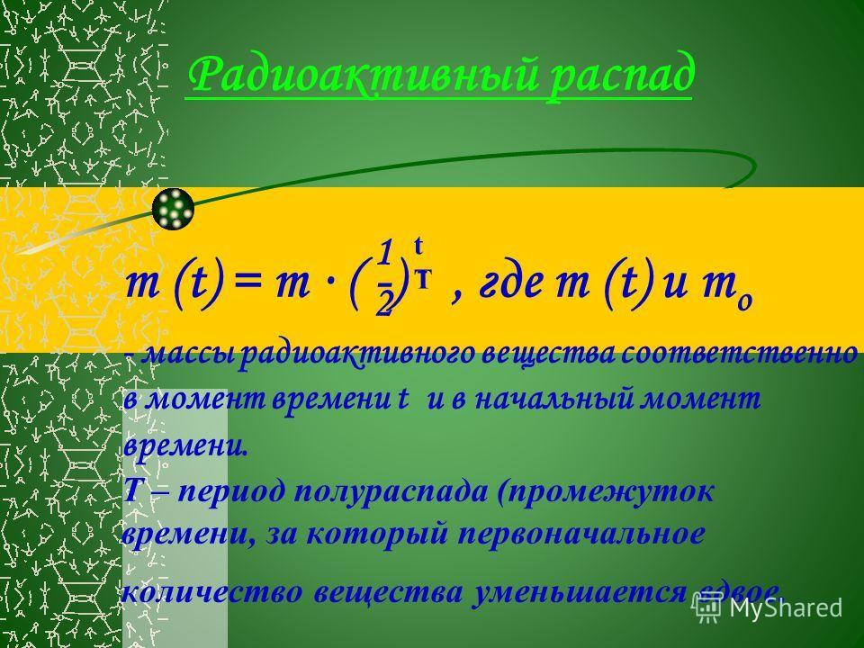 Радиоактивный распад m (t) = m ( -) -, где m (t) и m о - массы радиоактивного вещества соответственно в момент времени t и в начальный момент времени. Т – период полураспада (промежуток времени, за который первоначальное количество вещества уменьшает