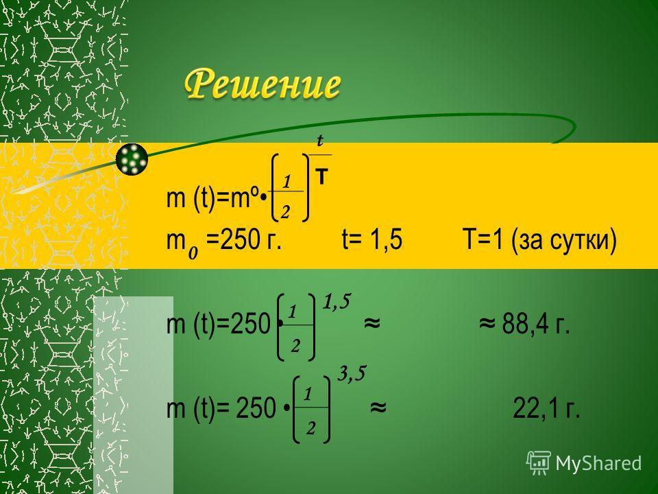 m (t)=mº m =250 г. t= 1,5 T=1 (за сутки) m (t)=250 88,4 г. m (t)= 250 22,1 г. 1 2 t T 0 1 2 1,5 1 2 3,5