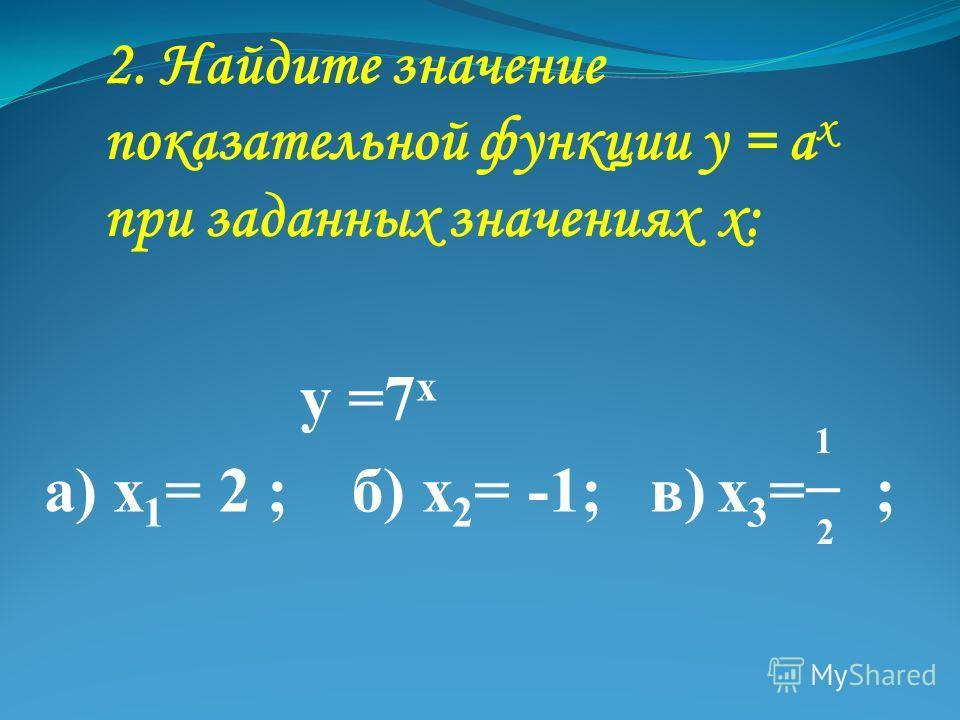 2. Найдите значение показательной функции у = а х при заданных значениях х: у =7 х а) х 1 = 2 ; б) х 2 = -1; в) х 3 = ; 1 2